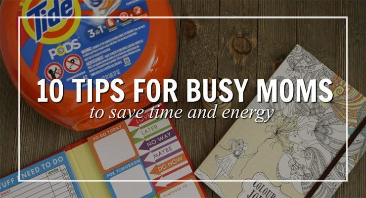 10 Tips For Busy Moms – Save Time and Energy