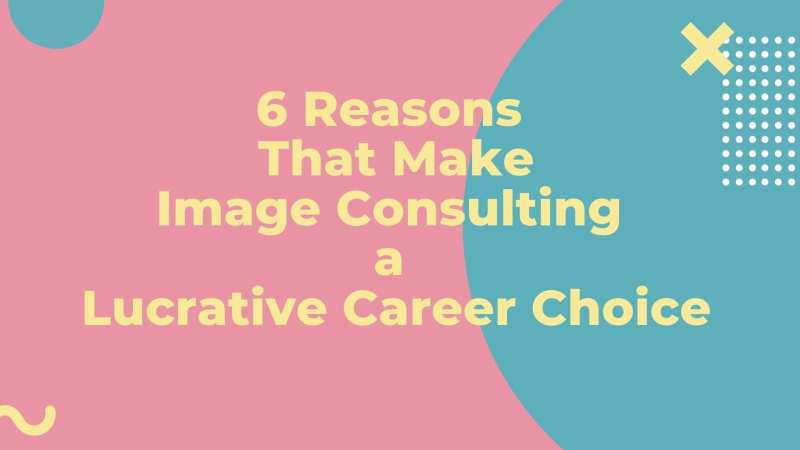 6 Reasons That Make Image Consulting a Lucrative Career Choice