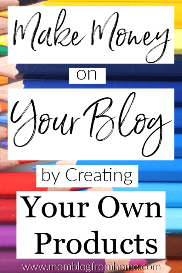 Make Money on Your Blog by Creating Your Own Products - Mom Blog From Home