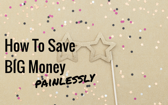 How to painlessly save big money