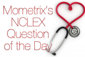 MOMETRIX'S NCLEX-RN QUESTION OF THE DAY