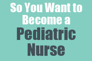 So You Want to Become a Pediatric Nurse