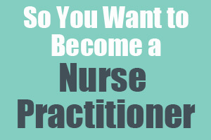 So You Want to be a Nurse Practitioner
