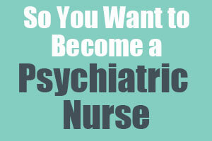 So You Want to Become a Psychiatric Nurse