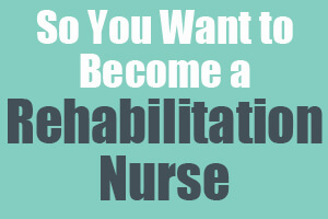 So You Want to Become a Rehabilitation Nurse