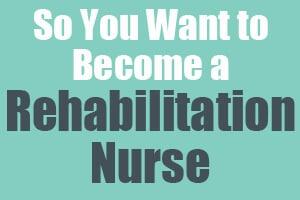 So You Want to Become a Rehabilitation Nurse