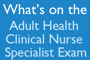 What's on the Adult Health Clinical Nurse Specialist Exam?