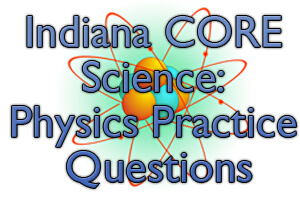 Indiana CORE Science: Physics Practice Questions