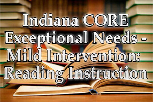 Indiana CORE Exceptional Needs – Mild Intervention: Reading Instruction