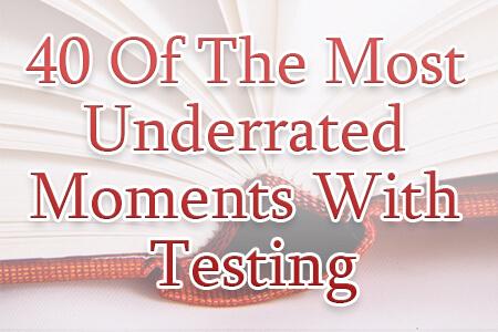 40 Of The Most Underrated Moments with Testing [Report]