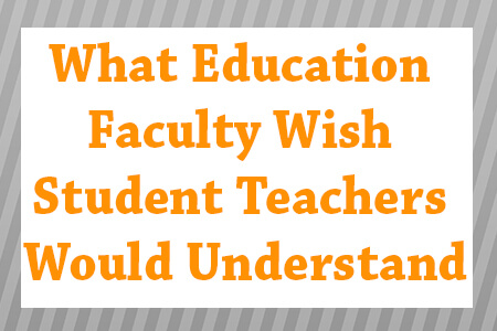 What Education Faculty Wish Student Teachers Would Understand
