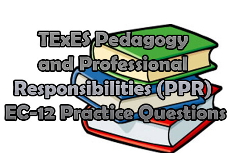 TExES Pedagogy and Professional Responsibilities (PPR) EC-12 Practice Questions