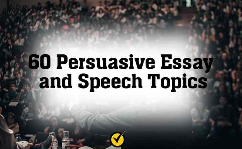 60 Persuasive Essay and Speech Topics