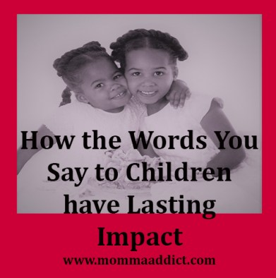 Momma Addict discusses the long term impact of our words on our children.