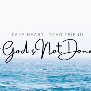 Take heart, dear friends because God's not done