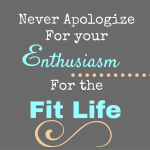 Never Apologize for your Enthusiasm for the Fit Life