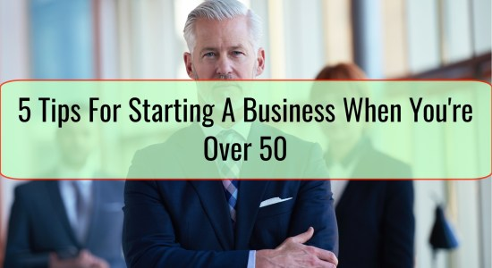 5 Tips For Starting A Business When You're Over 50