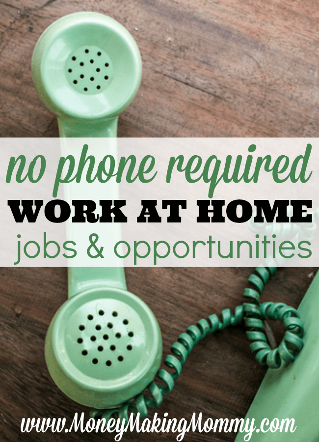 A long list of legitimate non-phone work at home jobs to consider if you're looking for home-based work that's legitimate. Lots of different types of jobs too. -Money Making Mommy -  https://www.moneymakingmommy.com/work-home-directory/no-phone-required/