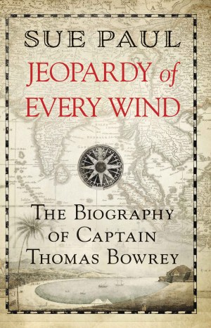 Jeopardy of Every Wind The biography of Captain Thomas Bowrey by Sue Paul