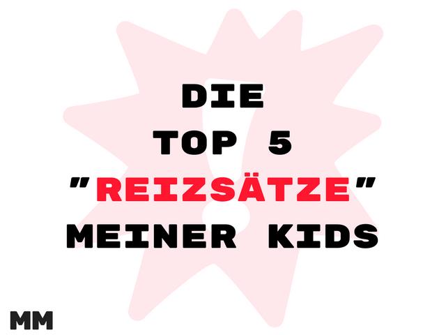 Die Top 5 Reizsätze meiner Kids
