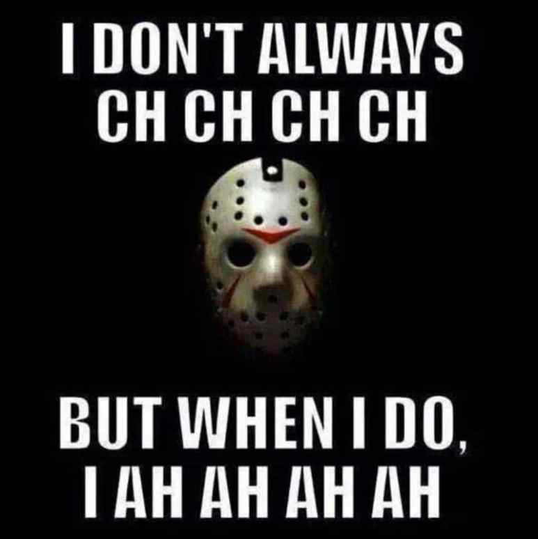 "Friday the 13th meme with Jason Voorhees' hockey mask that says ""I don't always ch ch ch ch but when I do, I ah ah ah ah"""