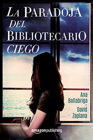 Día del Libro 2018. Dieciséis novelas recomendadas. La paradoja del bibliotecario ciego.Ana Ballabriga y David Zaplana