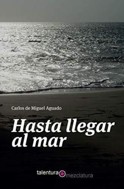 Hasta llegar al mar, de Carlos de Miguel Aguado. Talentura Libros