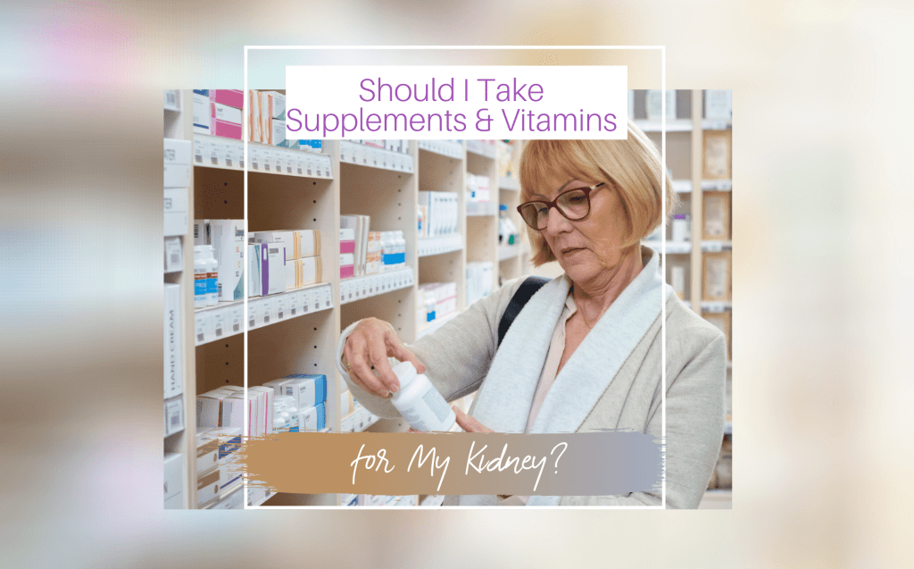 SHOULD I TAKE SUPPLEMENTS AND VITAMINS FOR MY KIDNEY?