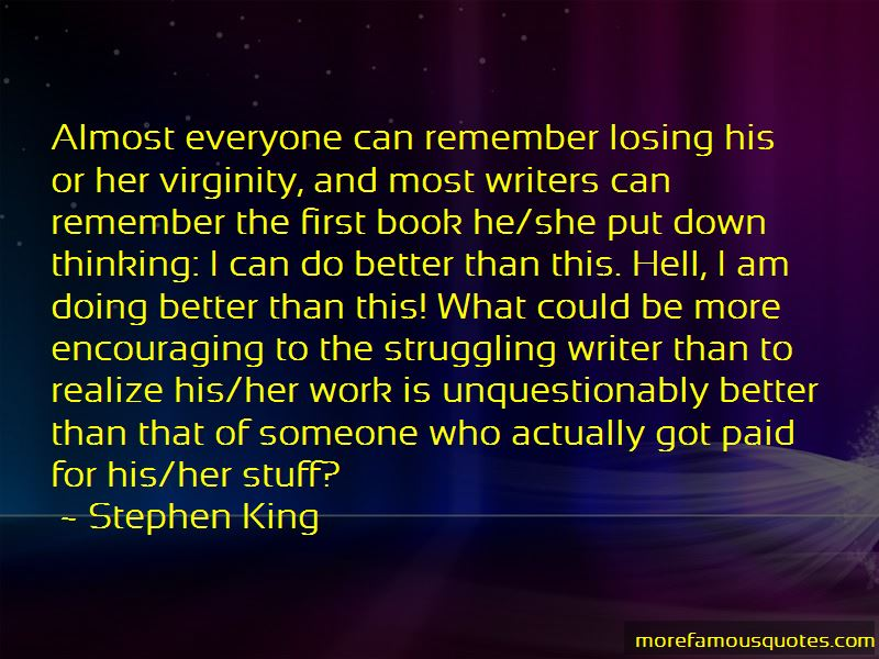 "Image result for ""Almost everyone can remember losing his or her virginity, and most writers can remember the first book he/she put down thinking: I can do better than this. Hell, I am doing better than this! What could be more encouraging to the struggling writer than to realize his/her work is unquestionably better than that of someone who actually got paid for his/her stuff?"""