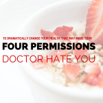 4 Permissions to Dramatically Change Your Health that May Make Your Doctor Hate You