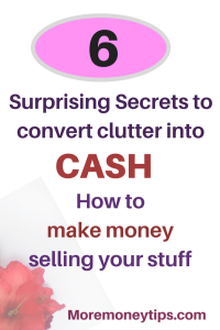 Six Secrets to Convert Clutter into Cash – How to Make Money Selling Your Stuff