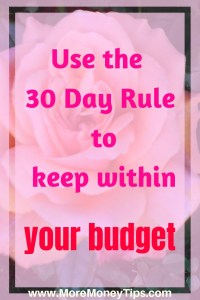Use the 30 Day Rule to keep within your budget.