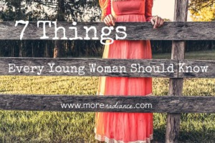7 Things Every Young Woman Should Know -Here is a list of seven crucial things that every young woman ought to know! www.moreradiance.com
