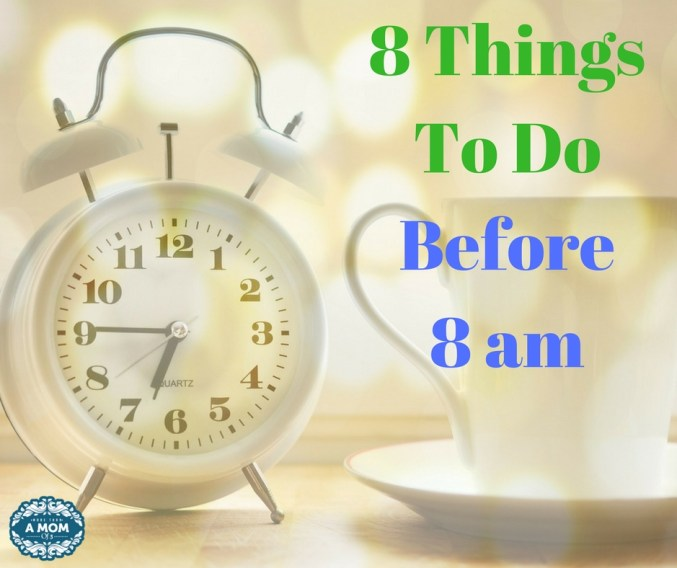 8 Things To Do Before 8 am mom edition be more productive