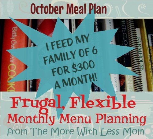 Frugal, Flexible Monthly Menu Planning from The More With Less Mom - I feed my family of 6 for $300 a month! * Tons of tips! * Ideas and resources for menu planning in October, many seasonal fall and whole food recipes. Very simple ingredients, from scratch, frugal recipes. You can save so much money by planning your meals. Even if you only plan three days at a time, you can be more thrifty and stick to your budget by planning ahead.