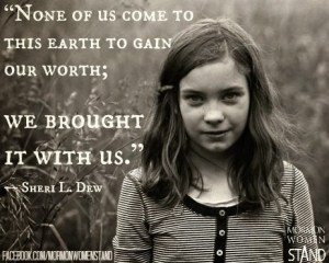 None of us came to earth to gain our worth.; we brought it with us. Sheri L. Dew