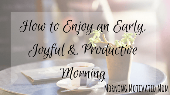 How to Enjoy an Early, Joyful & Productive Morning