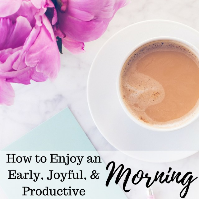 How to Enjoy an Early, Joyful, & Productive Morning