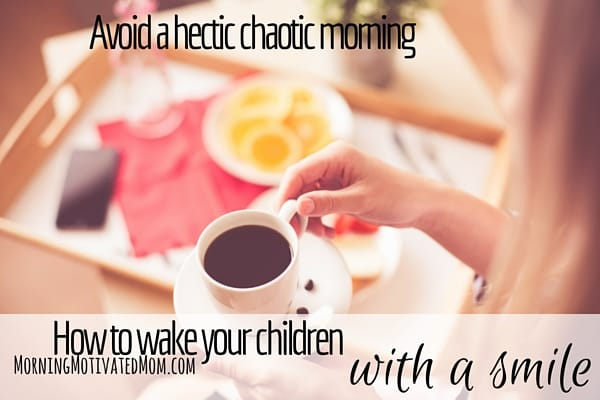 How to Wake Your Children with a Smile. Enjoy a joy morning, not a hectic and chaotic morning.