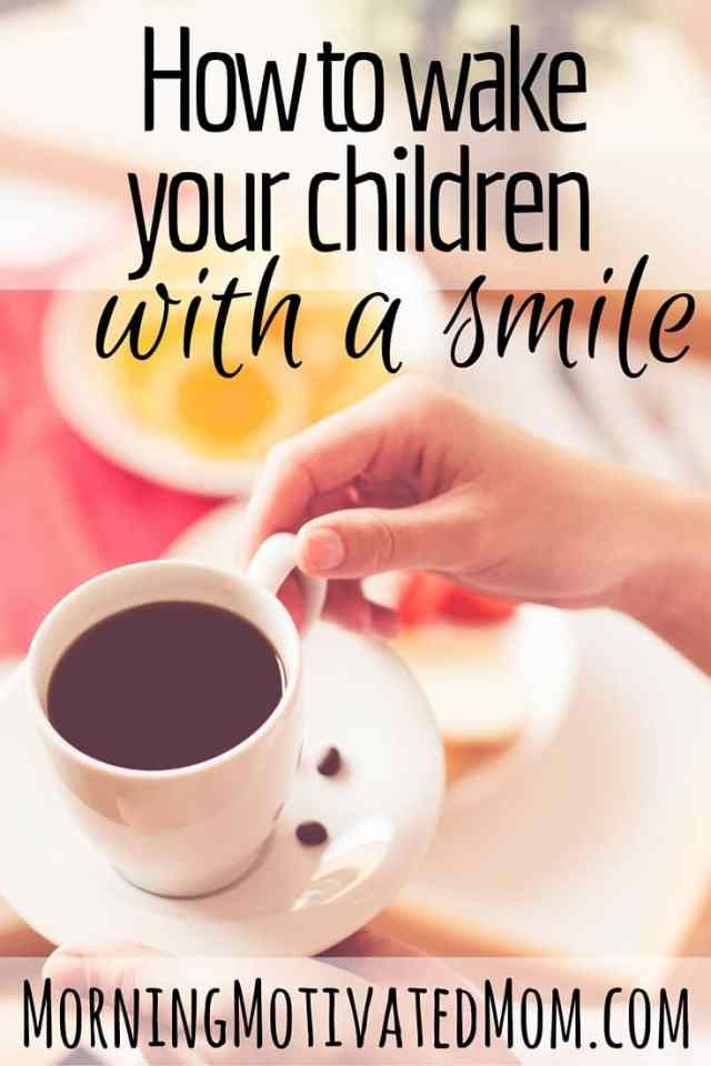 How to Wake Your Children with a Smile. Greet your children with a smile. Have a joyful morning, not a hectic and chaotic morning.