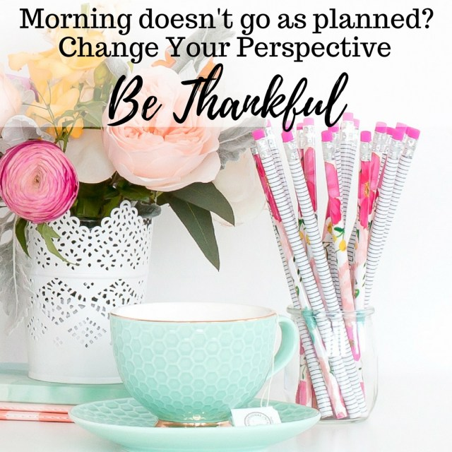 Morning doesn't Go As Planned? Change Your Perspective. Be Thankful.