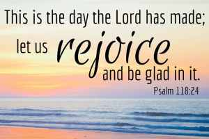 This is the day the Lord has made; let us rejoice and be glad in it. Psalm 118:24