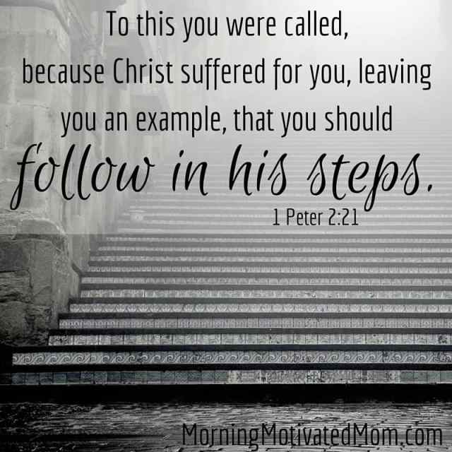 What are your actions teaching your children? To this you were called, because Christ suffered for you, leaving you an example, that you should follow in his steps. I Peter 2:21