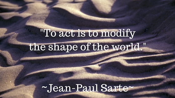 -To act is to modify the shape of the world.- -Jean-Paul Sarte