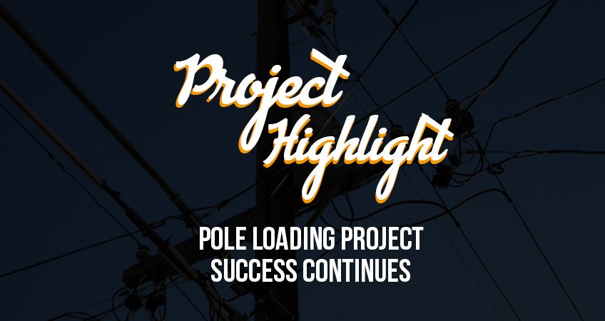 Project Highlight Pole Loading Project Success Continues