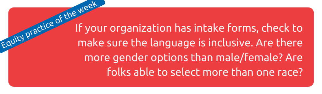 Image: If your organization has intake forms, check to make sure the language is inclusive. Are there more gender options than male/female? Are folks able to select more than one race?