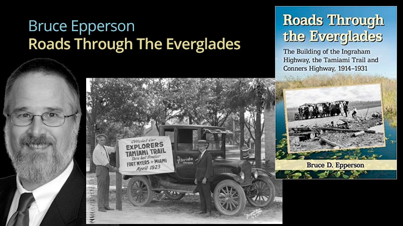 Roads Through The Everglades, with Bruce EppersonThe Building of the Ingraham Highway, the Tamiami Trail and Conners Highway, 1914-1931