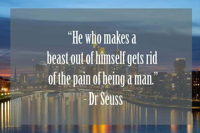 He-who-makes-a-beast-out-himself-gets-rid-of-the-pain-of-being-a-man | Dr Seuss Quotes Which Will Inspire You