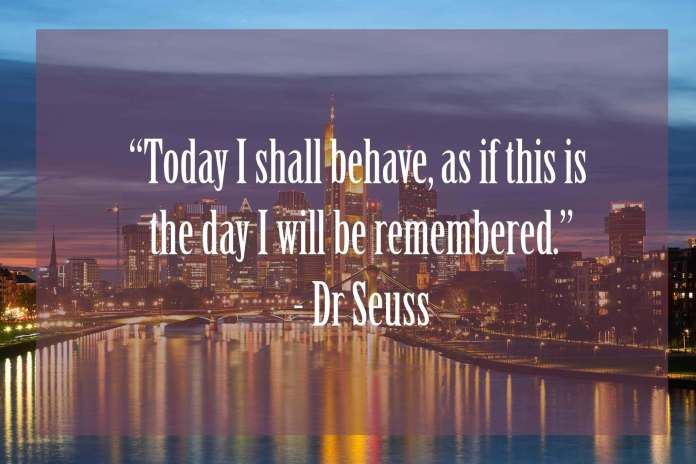 Today-I-shall-behave-as-if-this-is-the-day-I-will-be-remembered | Dr Seuss Quotes Which Will Inspire You