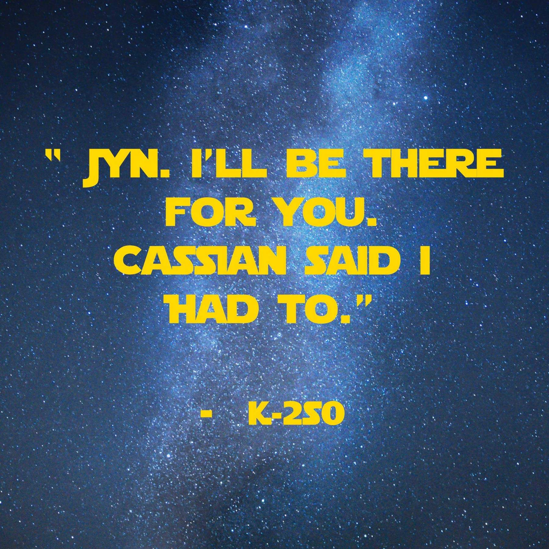 Jyn, I'll be there for you. Cassian said I had to. | 31 Memorable Star Wars Quotes for Geeks